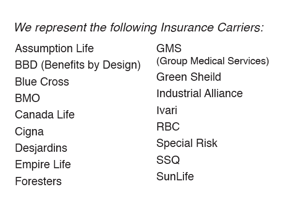 We represent the following Insurance Carriers: Assumption Life, BBD (Benefits by Design), Blue Cross, BMO, Canada Life, Cigna, Desjardins; Empire Life, Foresters, GMS(Group Medical Services), Green Sheild, Industrial Alliance, Ivari, RBC, Special Risk, SSQ, SunLife